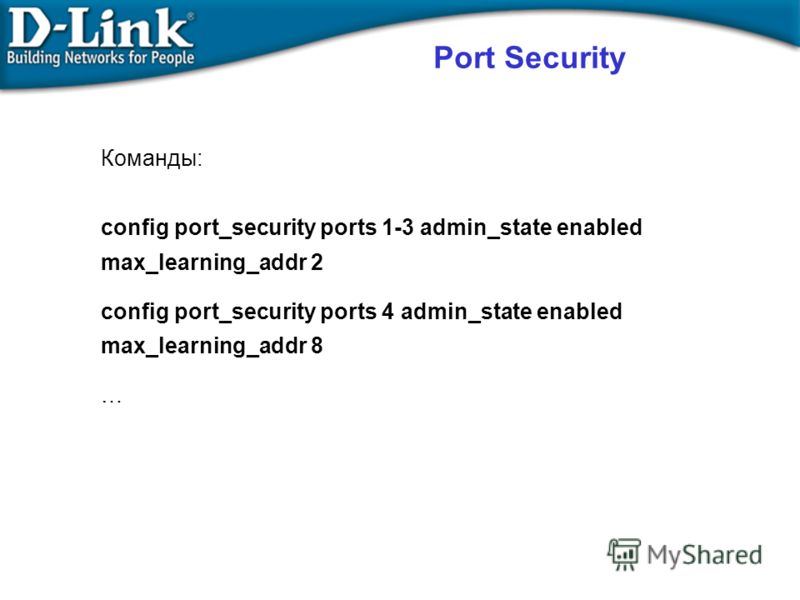 Команды: config port_security ports 1-3 admin_state enabled max_learning_addr 2 config port_security ports 4 admin_state enabled max_learning_addr 8 …