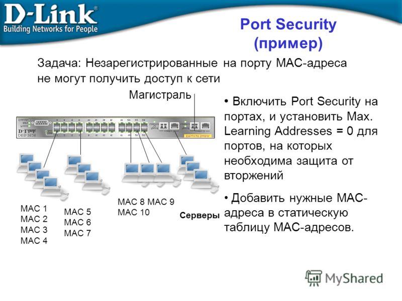 MAC 1 MAC 2 MAC 3 MAC 4 Включить Port Security на портах, и установить Max. Learning Addresses = 0 для портов, на которых необходима защита от вторжений Добавить нужные MAC- адреса в статическую таблицу MAC-адресов. MAC 5 MAC 6 MAC 7 Серверы MAC 8 MA