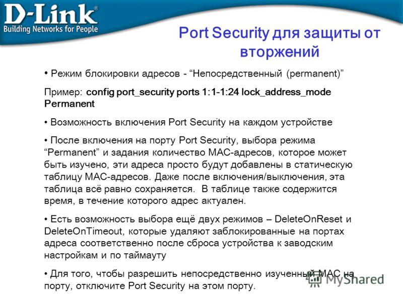 Port Security для защиты от вторжений Режим блокировки адресов - Непосредственный (permanent) Пример: config port_security ports 1:1-1:24 lock_address_mode Permanent Возможность включения Port Security на каждом устройстве После включения на порту Po