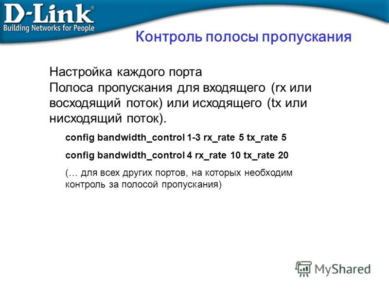 Контроль полосы пропускания Настройка каждого порта Полоса пропускания для входящего (rx или восходящий поток) или исходящего (tx или нисходящий поток). config bandwidth_control 1-3 rx_rate 5 tx_rate 5 config bandwidth_control 4 rx_rate 10 tx_rate 20