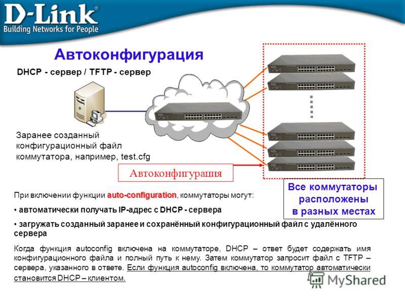 Автоконфигурация auto-configuration При включении функции auto-configuration, коммутаторы могут: автоматически получать IP-адрес с DHCP - сервера загружать созданный заранее и сохранённый конфигурационный файл с удалённого сервера Когда функция autoc