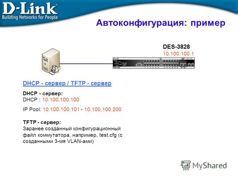 Автоконфигурация: пример DHCP - сервер / TFTP - сервер DHCP - сервер: DHCP : 10.100.100.100 IP Pool: 10.100.100.101 - 10.100.100.200 TFTP - сервер: Заранее созданный конфигурационный файл коммутатора, например, test.cfg (с созданными 3-мя VLAN-ами) D