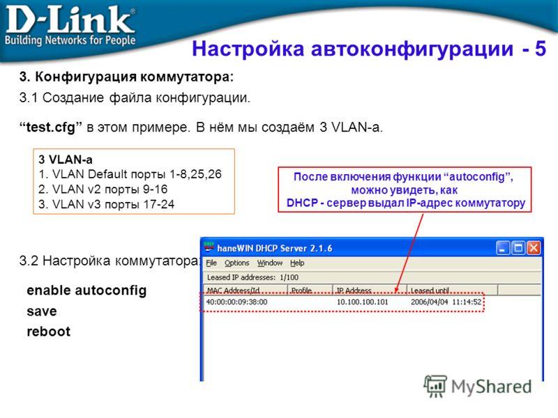 3. Конфигурация коммутатора: 3.1 Создание файла конфигурации. test.cfg в этом примере. В нём мы создаём 3 VLAN-а. 3.2 Настройка коммутатора: enable autoconfig save reboot Настройка автоконфигурации - 5 3 VLAN-а 1. VLAN Default порты 1-8,25,26 2. VLAN