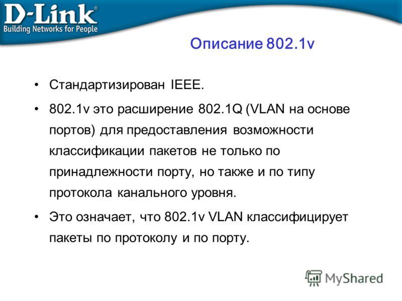 Стандартизирован IEEE. 802.1v это расширение 802.1Q (VLAN на основе портов) для предоставления возможности классификации пакетов не только по принадлежности порту, но также и по типу протокола канального уровня. Это означает, что 802.1v VLAN классифи