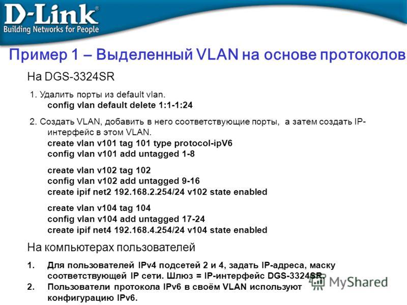На DGS-3324SR 1. Удалить порты из default vlan. config vlan default delete 1:1-1:24 2. Создать VLAN, добавить в него соответствующие порты, а затем создать IP- интерфейс в этом VLAN. create vlan v101 tag 101 type protocol-ipV6 config vlan v101 add un