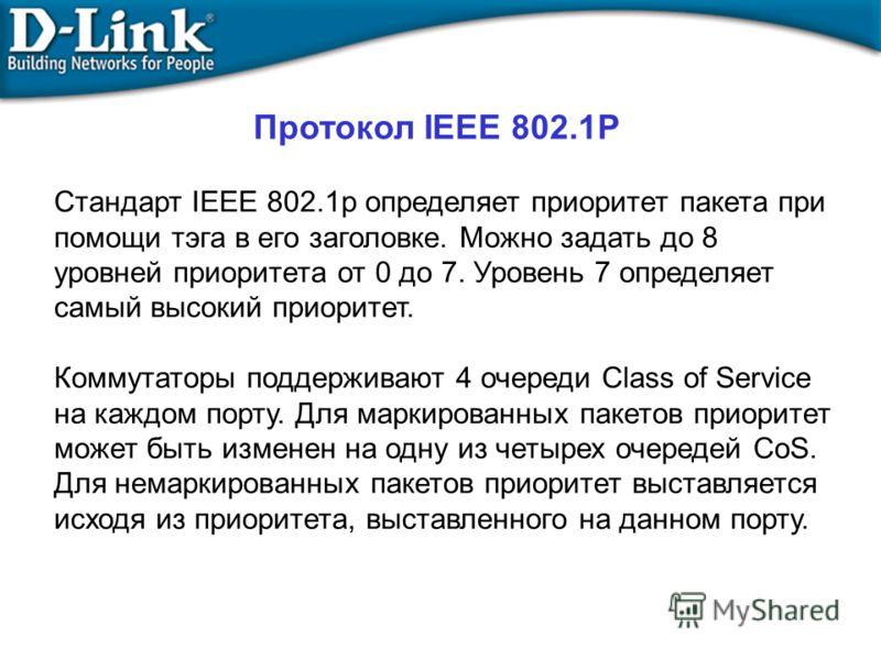 Стандарт IEEE 802.1p определяет приоритет пакета при помощи тэга в его заголовке. Можно задать до 8 уровней приоритета от 0 до 7. Уровень 7 определяет самый высокий приоритет. Коммутаторы поддерживают 4 очереди Class of Service на каждом порту. Для м