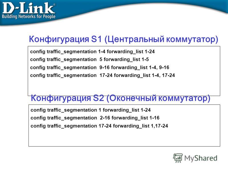 config traffic_segmentation 1-4 forwarding_list 1-24 config traffic_segmentation 5 forwarding_list 1-5 config traffic_segmentation 9-16 forwarding_list 1-4, 9-16 config traffic_segmentation 17-24 forwarding_list 1-4, 17-24 Конфигурация S1 (Центральны
