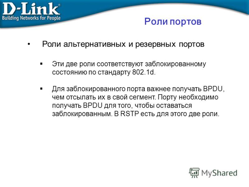 Роли альтернативных и резервных портов Эти две роли соответствуют заблокированному состоянию по стандарту 802.1d. Для заблокированного порта важнее получать BPDU, чем отсылать их в свой сегмент. Порту необходимо получать BPDU для того, чтобы оставать