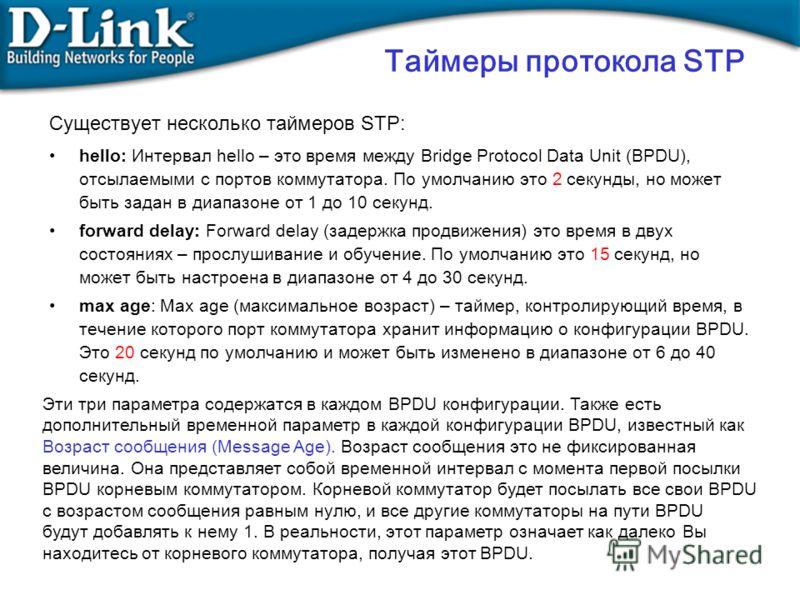 Существует несколько таймеров STP: hello: Интервал hello – это время между Bridge Protocol Data Unit (BPDU), отсылаемыми с портов коммутатора. По умолчанию это 2 секунды, но может быть задан в диапазоне от 1 до 10 секунд. forward delay: Forward delay