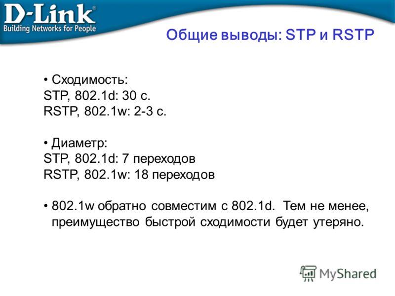Общие выводы: STP и RSTP Сходимость: STP, 802.1d: 30 с. RSTP, 802.1w: 2-3 с. Диаметр: STP, 802.1d: 7 переходов RSTP, 802.1w: 18 переходов 802.1w обратно совместим с 802.1d. Тем не менее, преимущество быстрой сходимости будет утеряно.
