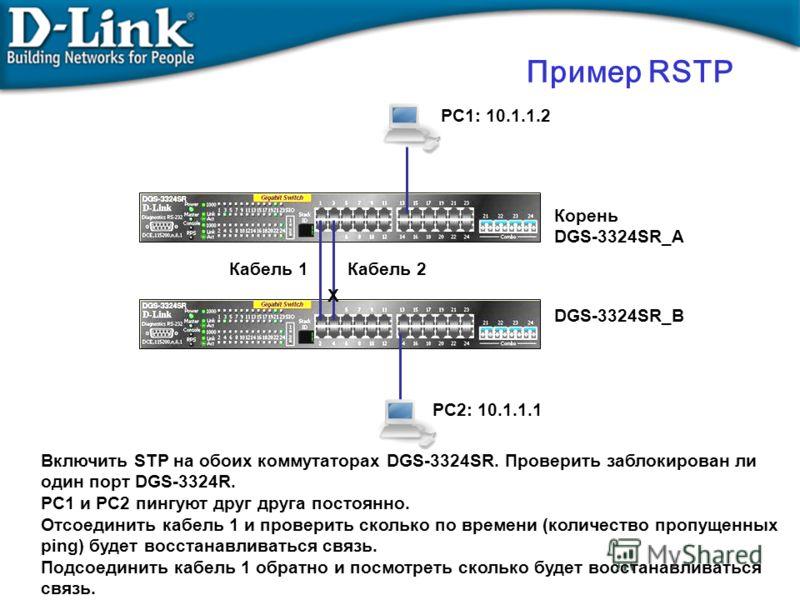 PC2: 10.1.1.1 PC1: 10.1.1.2 Корень DGS-3324SR_A X Включить STP на обоих коммутаторах DGS-3324SR. Проверить заблокирован ли один порт DGS-3324R. PC1 и PC2 пингуют друг друга постоянно. Отсоединить кабель 1 и проверить сколько по времени (количество пр