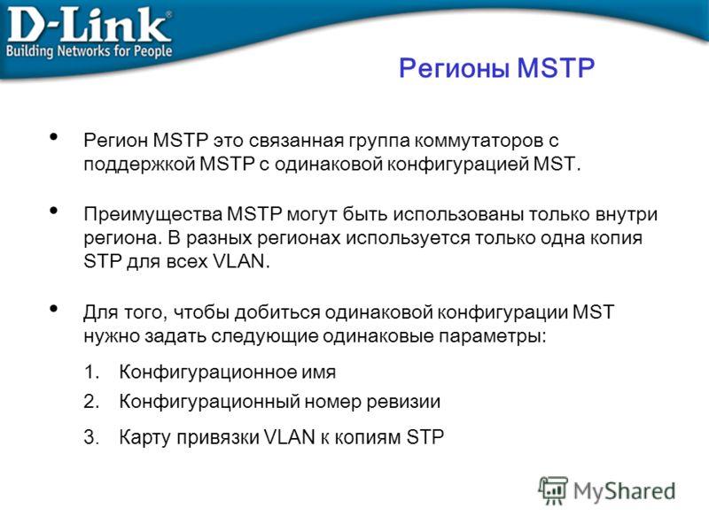 Регионы MSTP Регион MSTP это связанная группа коммутаторов с поддержкой MSTP с одинаковой конфигурацией MST. Преимущества MSTP могут быть использованы только внутри региона. В разных регионах используется только одна копия STP для всех VLAN. Для того