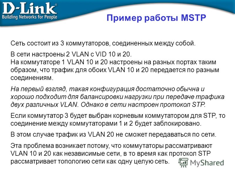 Пример работы MSTP Сеть состоит из 3 коммутаторов, соединенных между собой. В сети настроены 2 VLAN с VID 10 и 20. На коммутаторе 1 VLAN 10 и 20 настроены на разных портах таким образом, что трафик для обоих VLAN 10 и 20 передается по разным соединен