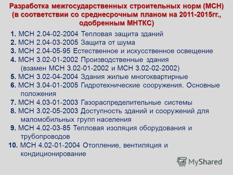 Разработка межгосударственных строительных норм (МСН) (в соответствии со среднесрочным планом на 2011-2015гг., одобренным МНТКС) 1. МСН 2.04-02-2004 Тепловая защита зданий 2. МСН 2.04-03-2005 Защита от шума 3. МСН 2.04-05-95 Естественное и искусствен