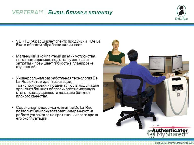 © De La Rue International Limited 2006 VERTERA расширяет спектр продукции De La Rue в области обработки наличности. Маленький и компактный дизайн устройства, легко помещаемого под стол, уменьшает затраты и повышает гибкость в планировке отделений. Ун