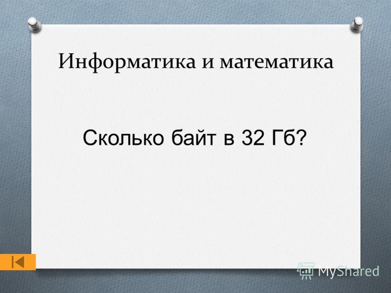 Информатика и математика Сколько байт в 32 Гб ?