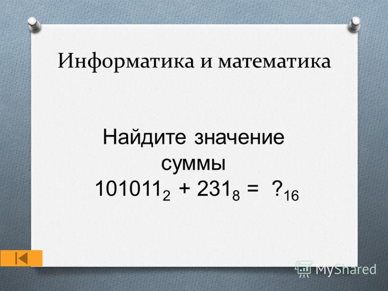Информатика и математика Найдите значение суммы 101011 2 + 231 8 = ? 16