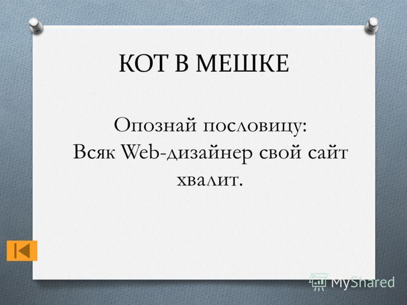 КОТ В МЕШКЕ Опознай пословицу: Всяк Web-дизайнер свой сайт хвалит.