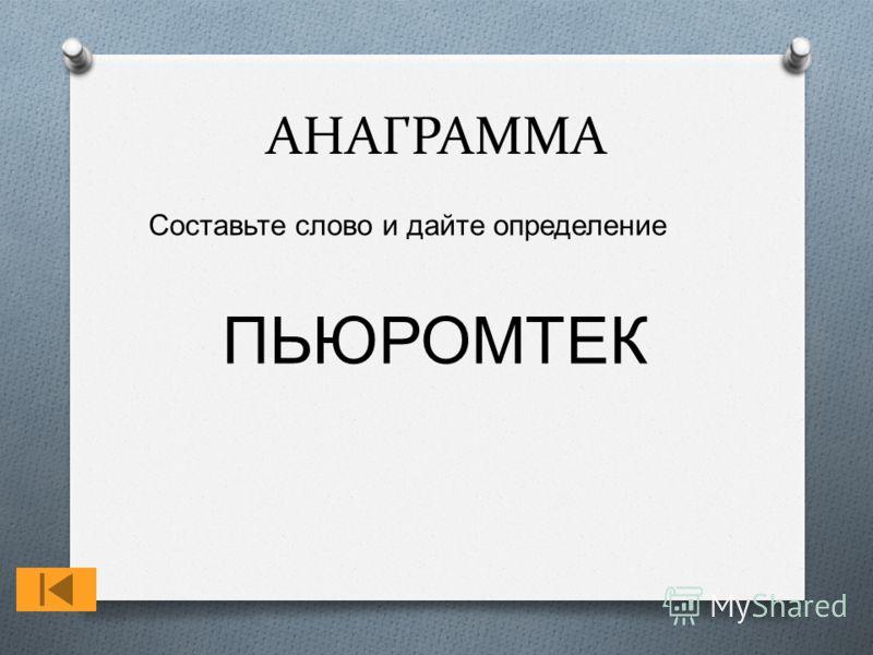 АНАГРАММА Составьте слово и дайте определение ПЬЮРОМТЕК