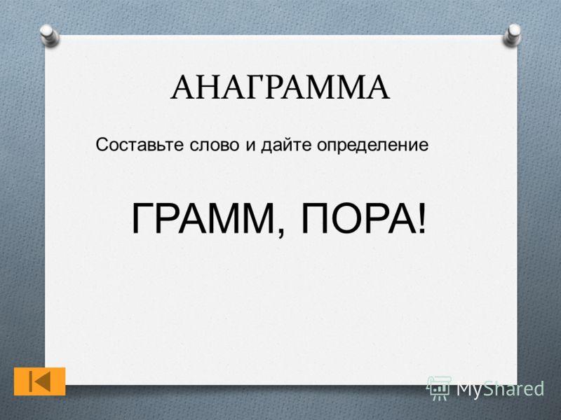 АНАГРАММА Составьте слово и дайте определение ГРАММ, ПОРА !