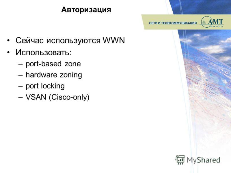 Авторизация Сейчас используются WWN Использовать: –port-based zone –hardware zoning –port locking –VSAN (Cisco-only)