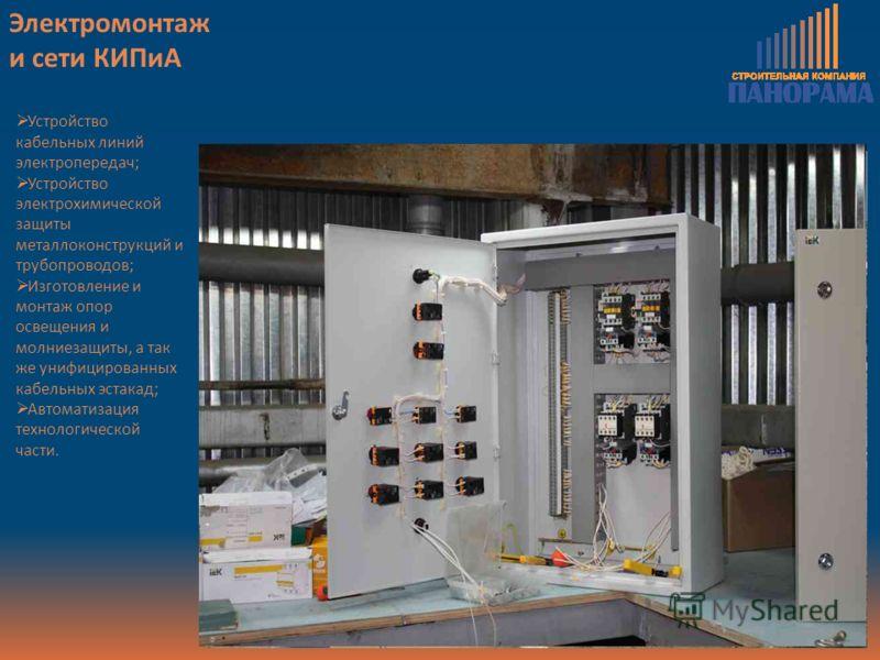 Электромонтаж и сети КИПиА Устройство кабельных линий электропередач; Устройство электрохимической защиты металлоконструкций и трубопроводов; Изготовление и монтаж опор освещения и молниезащиты, а так же унифицированных кабельных эстакад; Автоматизац