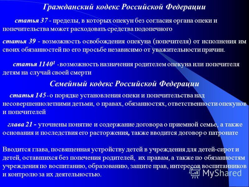 Гражданский кодекс Российской Федерации статья 37 - пределы, в которых опекун без согласия органа опеки и попечительства может расходовать средства подопечного статья 39 - возможность освобождения опекуна (попечителя) от исполнения им своих обязаннос