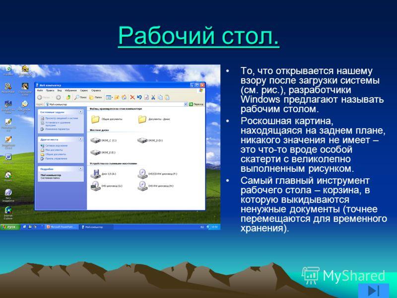 Рабочий стол. Рабочий стол. То, что открывается нашему взору после загрузки системы (см. рис.), разработчики Windows предлагают называть рабочим столом. Роскошная картина, находящаяся на заднем плане, никакого значения не имеет – это что-то вроде осо