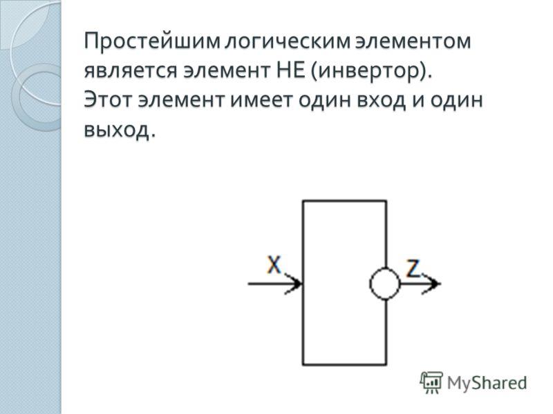 Простейшим логическим элементом является элемент НЕ ( инвертор ). Этот элемент имеет один вход и один выход.