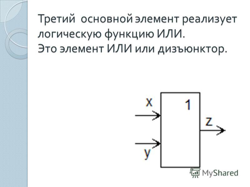 Третий основной элемент реализует логическую функцию ИЛИ. Это элемент ИЛИ или дизъюнктор.