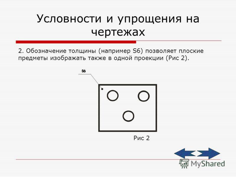 Условности и упрощения на чертежах 2. Обозначение толщины (например S6) позволяет плоские предметы изображать также в одной проекции (Рис 2). Рис 2