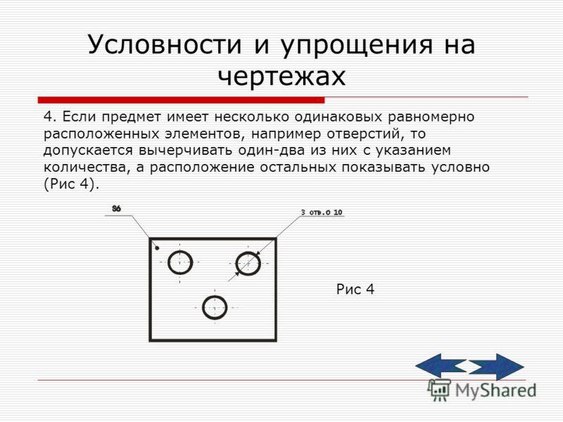 Условности и упрощения на чертежах 4. Если предмет имеет несколько одинаковых равномерно расположенных элементов, например отверстий, то допускается вычерчивать один-два из них с указанием количества, а расположение остальных показывать условно (Рис