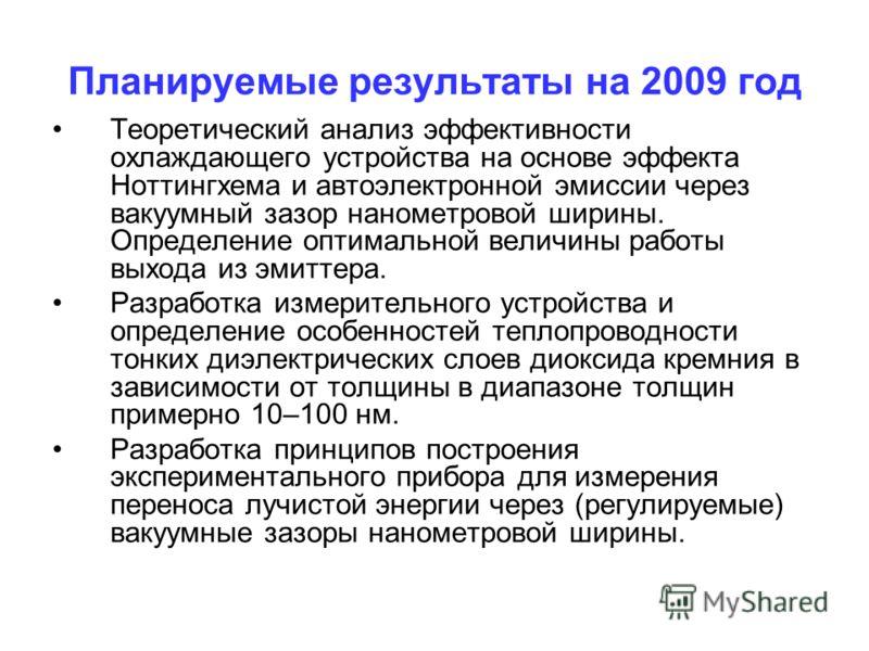 Планируемые результаты на 2009 год Теоретический анализ эффективности охлаждающего устройства на основе эффекта Ноттингхема и автоэлектронной эмиссии через вакуумный зазор нанометровой ширины. Определение оптимальной величины работы выхода из эмиттер