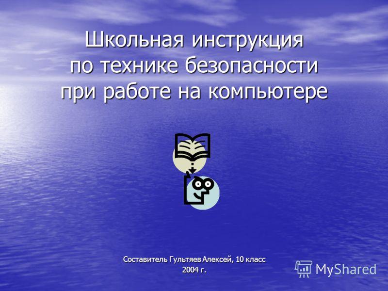 Школьная инструкция по технике безопасности при работе на компьютере Составитель Гультяев Алексей, 10 класс 2004 г.