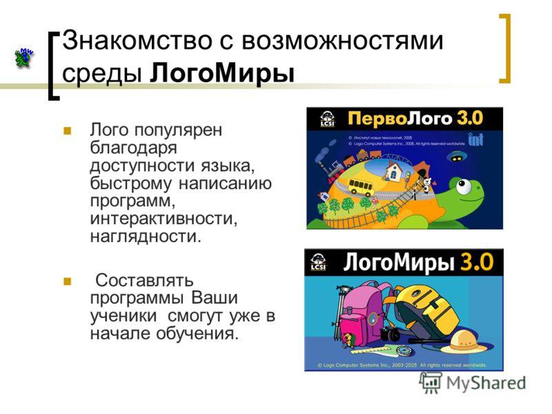 Знакомство с возможностями среды ЛогоМиры Лого популярен благодаря доступности языка, быстрому написанию программ, интерактивности, наглядности. Составлять программы Ваши ученики смогут уже в начале обучения.