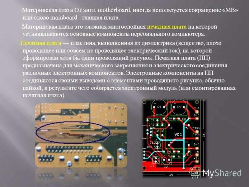 Материнская плата От англ. motherboard, иногда используется сокращение «MB» или слово mainboard - главная плата. Материнская плата это сложная многослойная печатная плата на которой устанавливаются основные компоненты персонального компьютера. Печатн