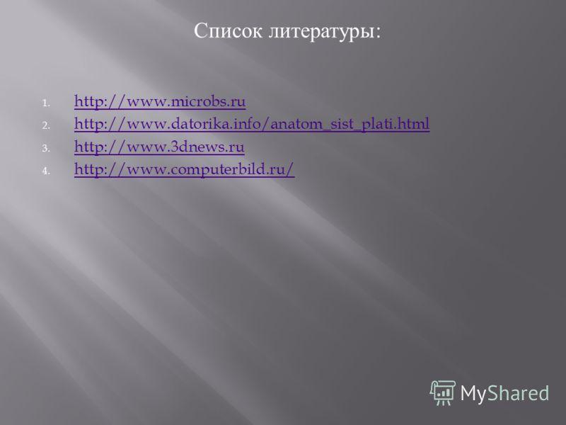 Список литературы : 1. http://www.microbs.ru http://www.microbs.ru 2. http://www.datorika.info/anatom_sist_plati.html http://www.datorika.info/anatom_sist_plati.html 3. http://www.3dnews.ru http://www.3dnews.ru 4. http://www.computerbild.ru/ http://w