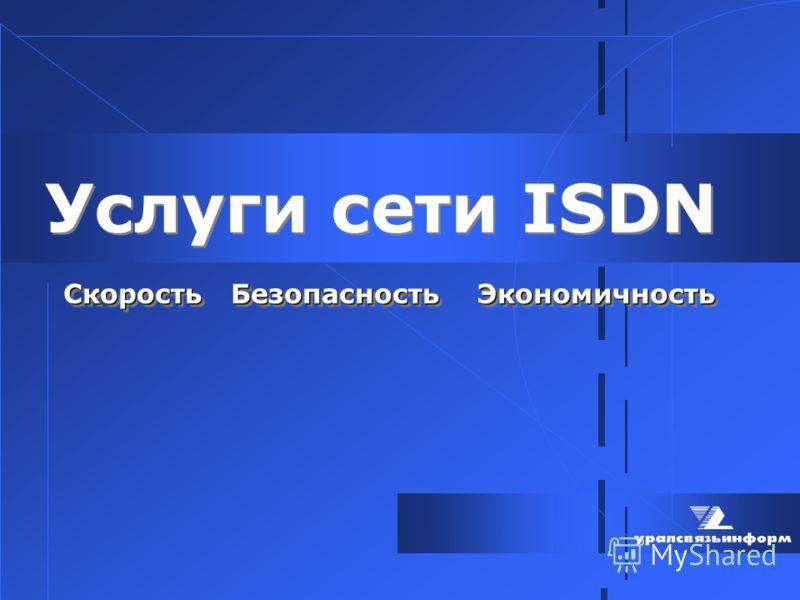 Услуги сети ISDN Скорость Безопасность Экономичность Скорость Безопасность Экономичность