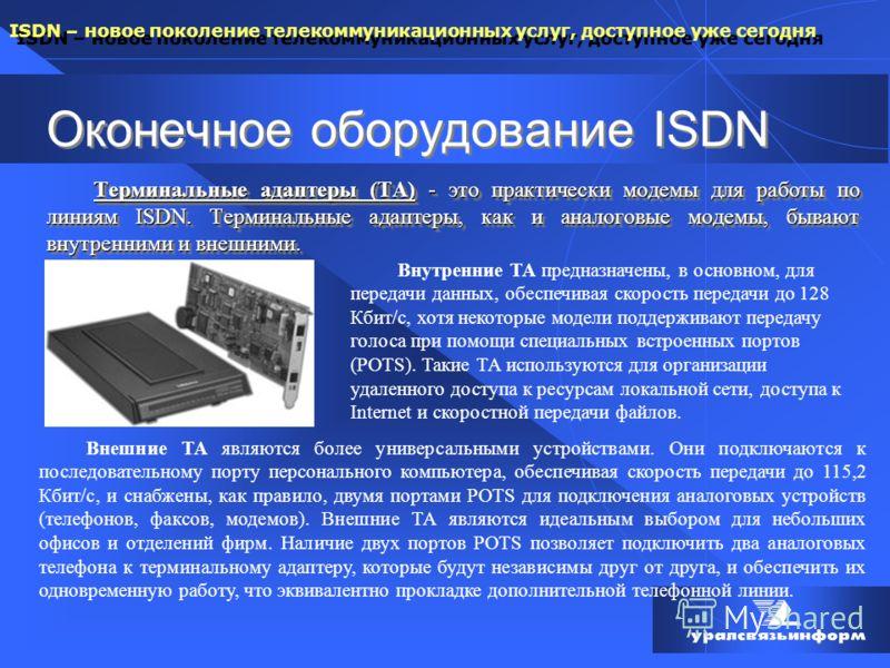 ISDN – новое поколение телекоммуникационных услуг, доступное уже сегодня Оконечное оборудование ISDN Терминальные адаптеры (ТА) - это практически модемы для работы по линиям ISDN. Терминальные адаптеры, как и аналоговые модемы, бывают внутренними и в