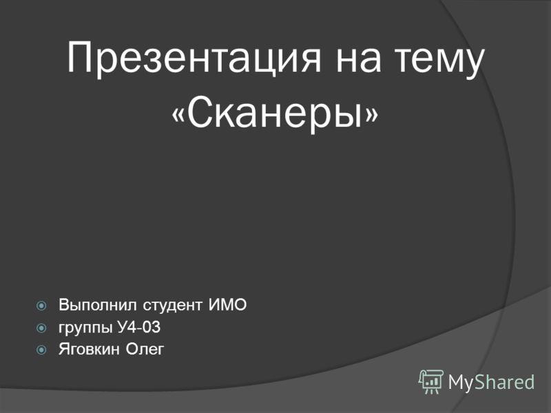 Презентация на тему «Сканеры» Выполнил студент ИМО группы У4-03 Яговкин Олег