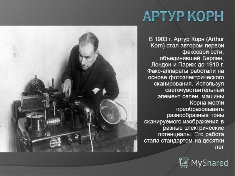 В 1903 г. Артур Корн (Arthur Korn) стал автором первой факсовой сети, объединившей Берлин, Лондон и Париж до 1910 г. Факс-аппараты работали на основе фотоэлектрического сканирования. Используя светочувствительный элемент селен, машины Корна могли пре