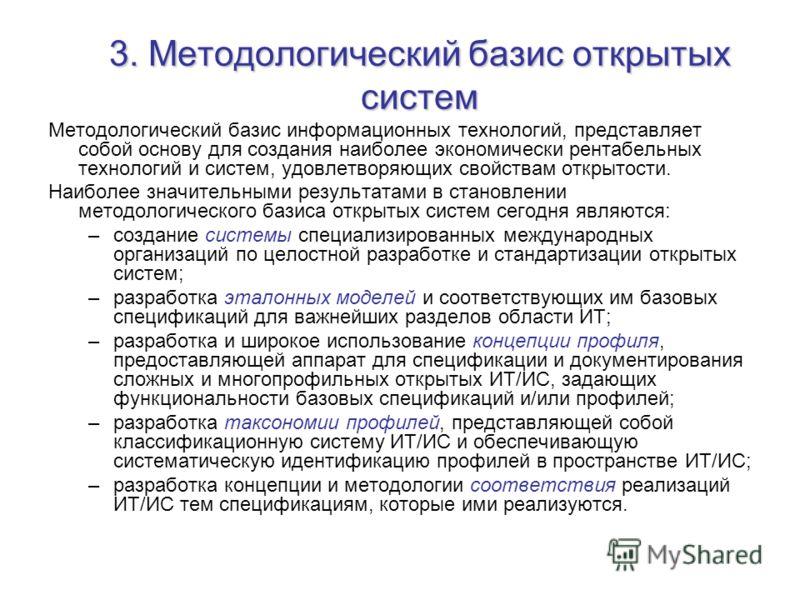 3. Методологический базис открытых систем Методологический базис информационных технологий, представляет собой основу для создания наиболее экономически рентабельных технологий и систем, удовлетворяющих свойствам открытости. Наиболее значительными ре