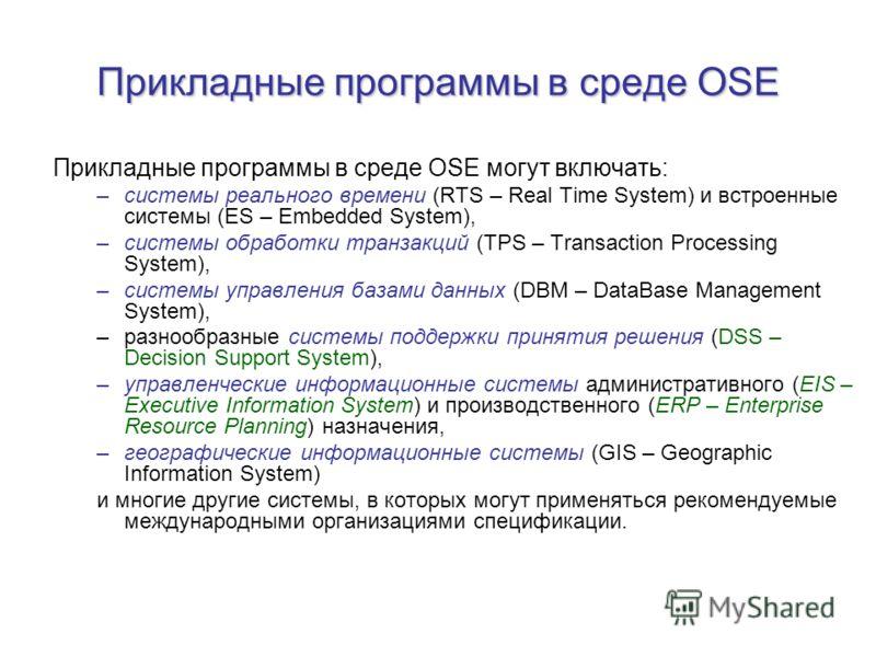 Прикладные программы в среде OSE Прикладные программы в среде OSE могут включать: –системы реального времени (RTS – Real Time System) и встроенные системы (ES – Embedded System), –системы обработки транзакций (TPS – Transaction Processing System), –с