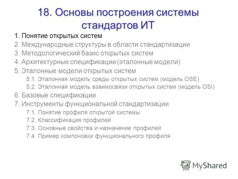 18. Основы построения системы стандартов ИТ 1. Понятие открытых систем 2. Международные структуры в области стандартизации 3. Методологический базис открытых систем 4. Архитектурные спецификации (эталонные модели) 5. Эталонные модели открытых систем