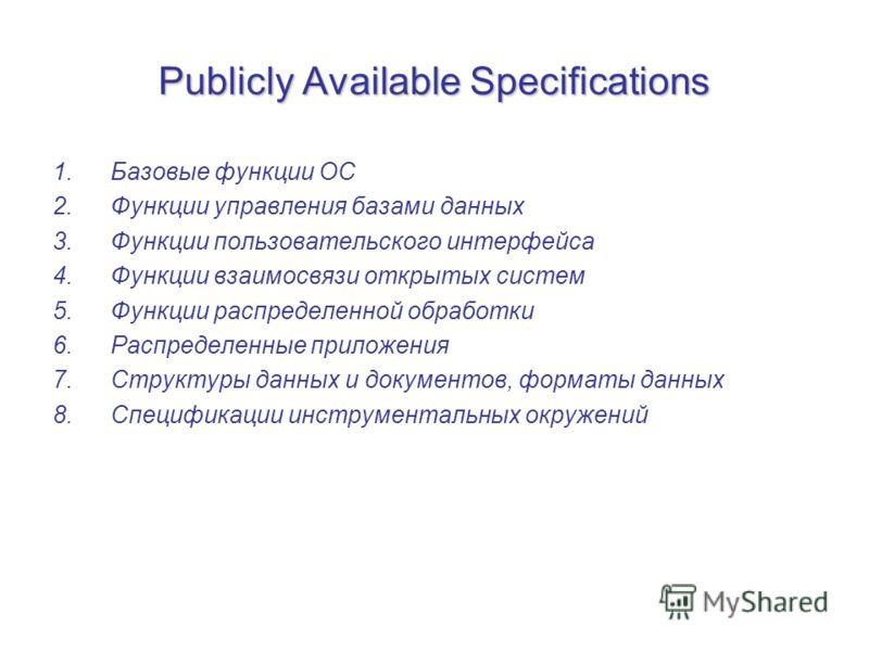 Publicly Available Specifications 1.Базовые функции ОС 2.Функции управления базами данных 3.Функции пользовательского интерфейса 4.Функции взаимосвязи открытых систем 5.Функции распределенной обработки 6.Распределенные приложения 7.Структуры данных и