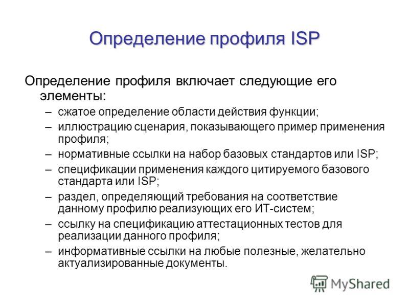 Определение профиля ISP Определение профиля включает следующие его элементы: –сжатое определение области действия функции; –иллюстрацию сценария, показывающего пример применения профиля; –нормативные ссылки на набор базовых стандартов или ISP; –специ