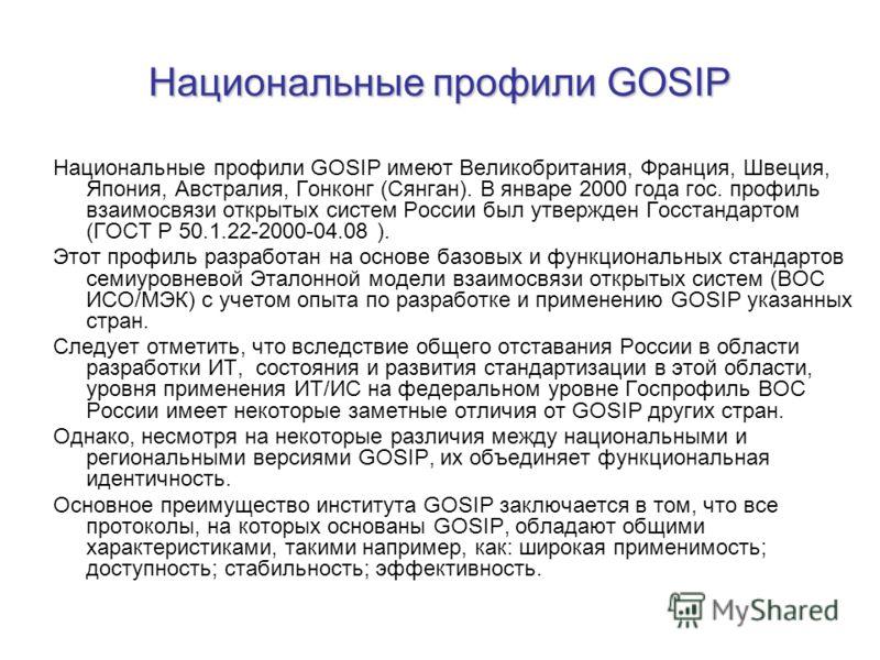 Национальные профили GOSIP Национальные профили GOSIP имеют Великобритания, Франция, Швеция, Япония, Австралия, Гонконг (Сянган). В январе 2000 года гос. профиль взаимосвязи открытых систем России был утвержден Госстандартом (ГОСТ Р 50.1.22-2000-04.0