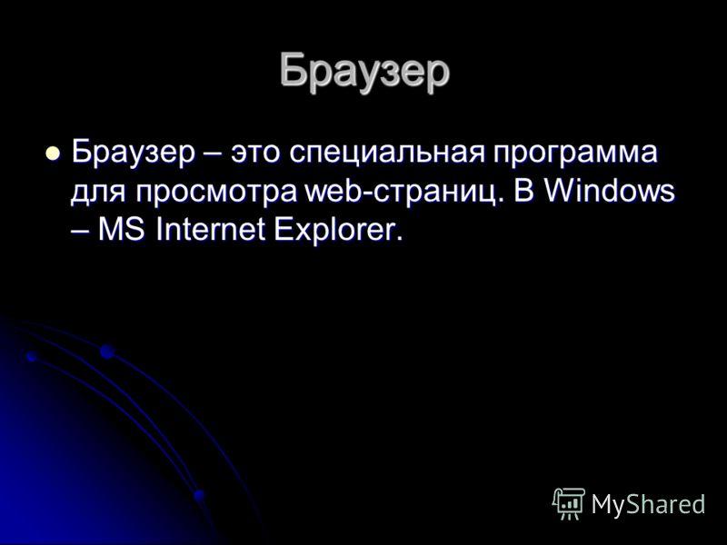 Браузер Браузер – это специальная программа для просмотра web-страниц. В Windows – MS Internet Explorer. Браузер – это специальная программа для просмотра web-страниц. В Windows – MS Internet Explorer.