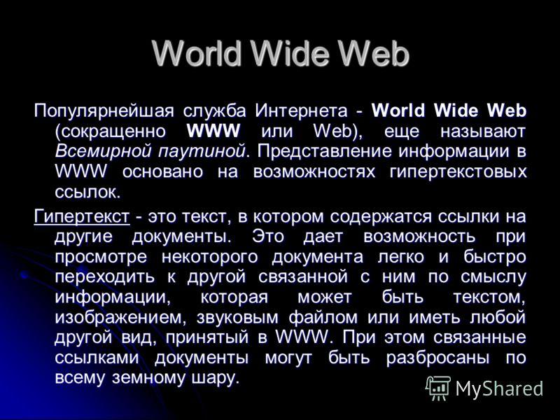 World Wide Web Популярнейшая служба Интернета - World Wide Web (сокращенно WWW или Web), еще называют Всемирной паутиной. Представление информации в WWW основано на возможностях гипертекстовых ссылок. Гипертекст - это текст, в котором содержатся ссыл