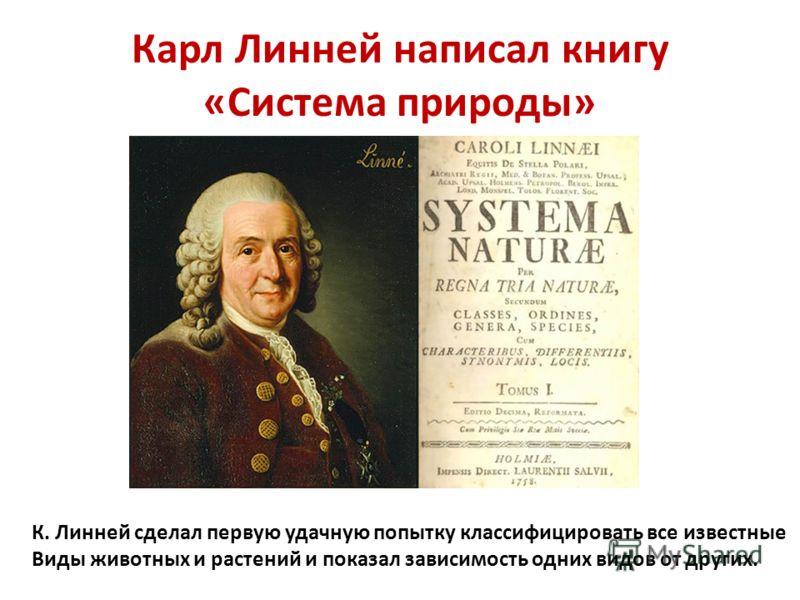Карл Линней написал книгу «Система природы» К. Линней сделал первую удачную попытку классифицировать все известные Виды животных и растений и показал зависимость одних видов от других.